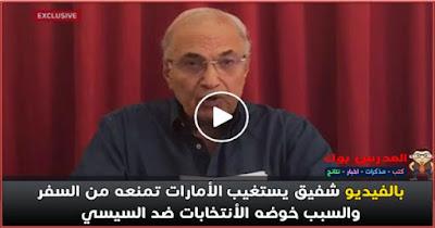 بالفيديو الامارات تمنع أحمد شفيق من السفر إلي مصر