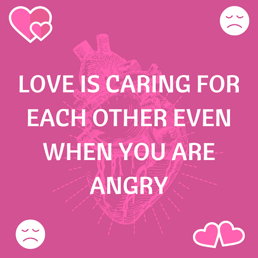 Love is caring for each other even when you are angry