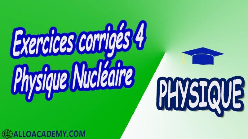 Exercices corrigés 4 Physique Nucléaire pdf Introduction à la relativité restreinte Structure du Caractéristiques générales du Noyau Énergie de liaison du Noyau Radioactivité et applications Interaction rayonnement matière Réactions Nucléaires et Applications