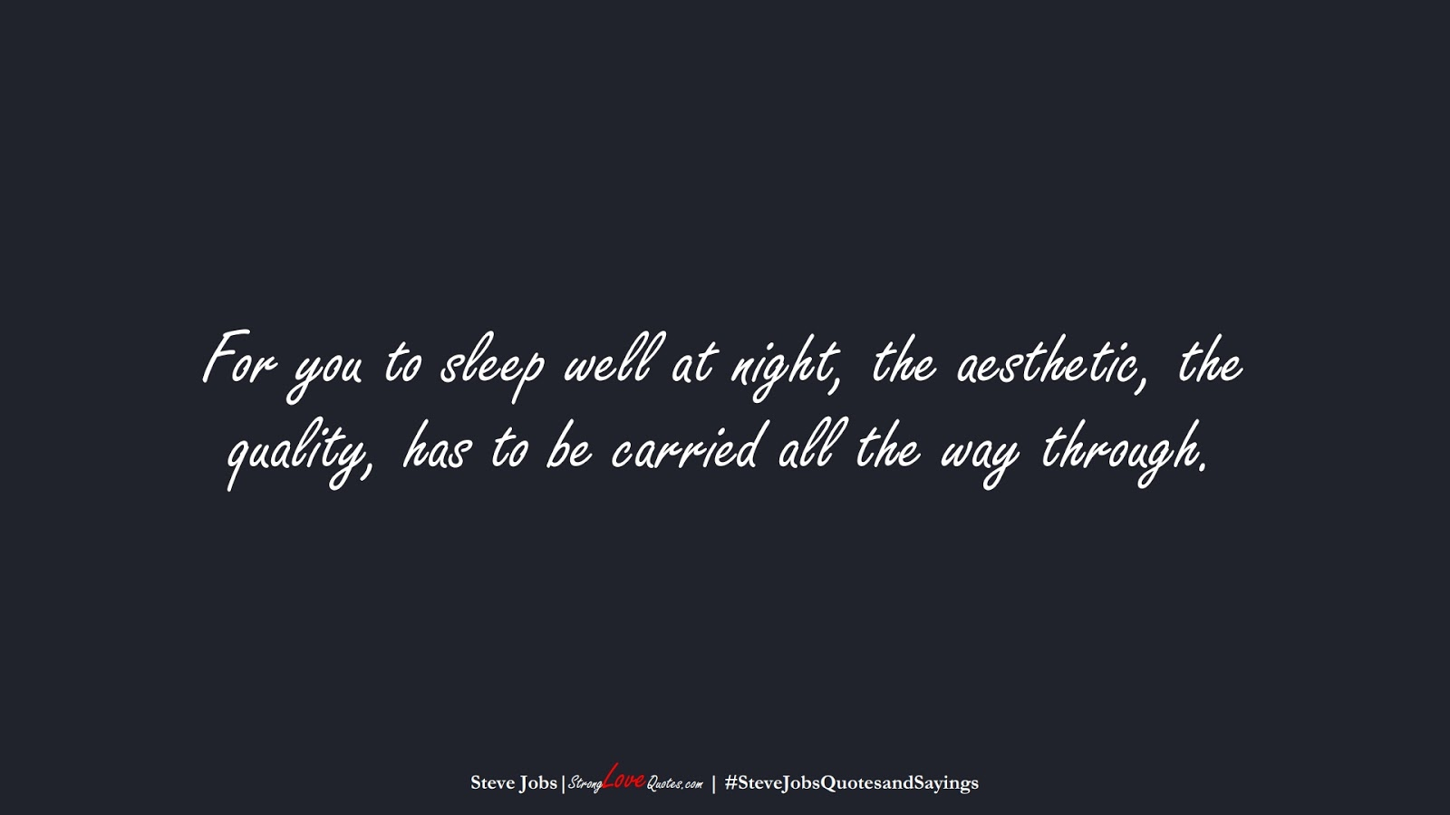 For you to sleep well at night, the aesthetic, the quality, has to be carried all the way through. (Steve Jobs);  #SteveJobsQuotesandSayings