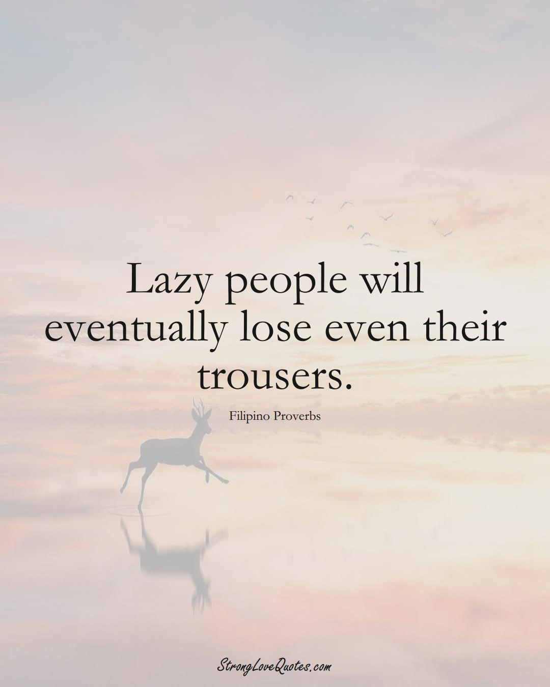 Lazy people will eventually lose even their trousers. (Filipino Sayings);  #AsianSayings