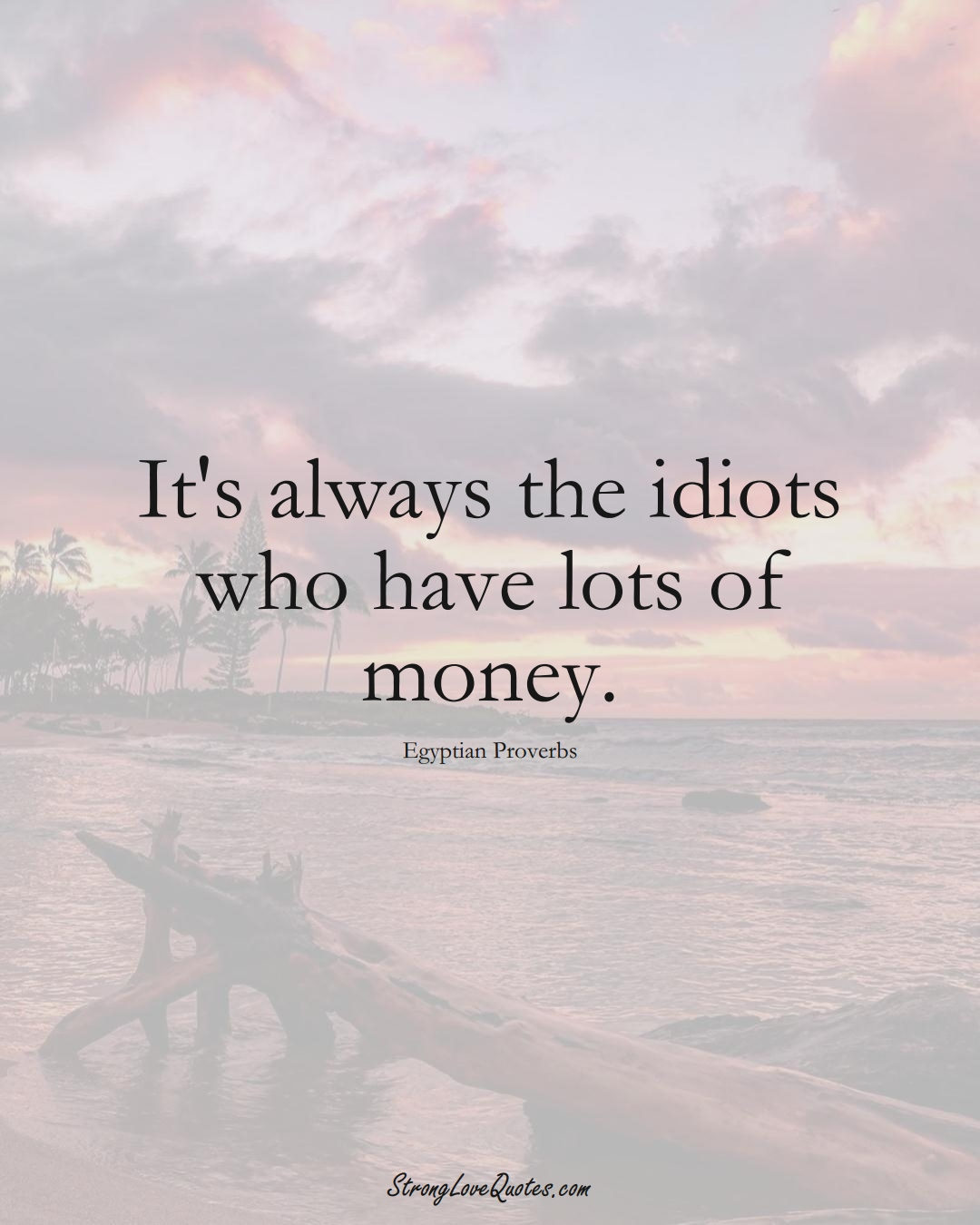 It's always the idiots who have lots of money. (Egyptian Sayings);  #MiddleEasternSayings