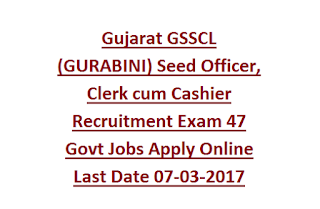 Gujarat GSSCL (GURABINI) Seed Officer, Clerk cum Cashier Recruitment Exam 47 Govt Jobs Apply Online Last Date 07-03-2017