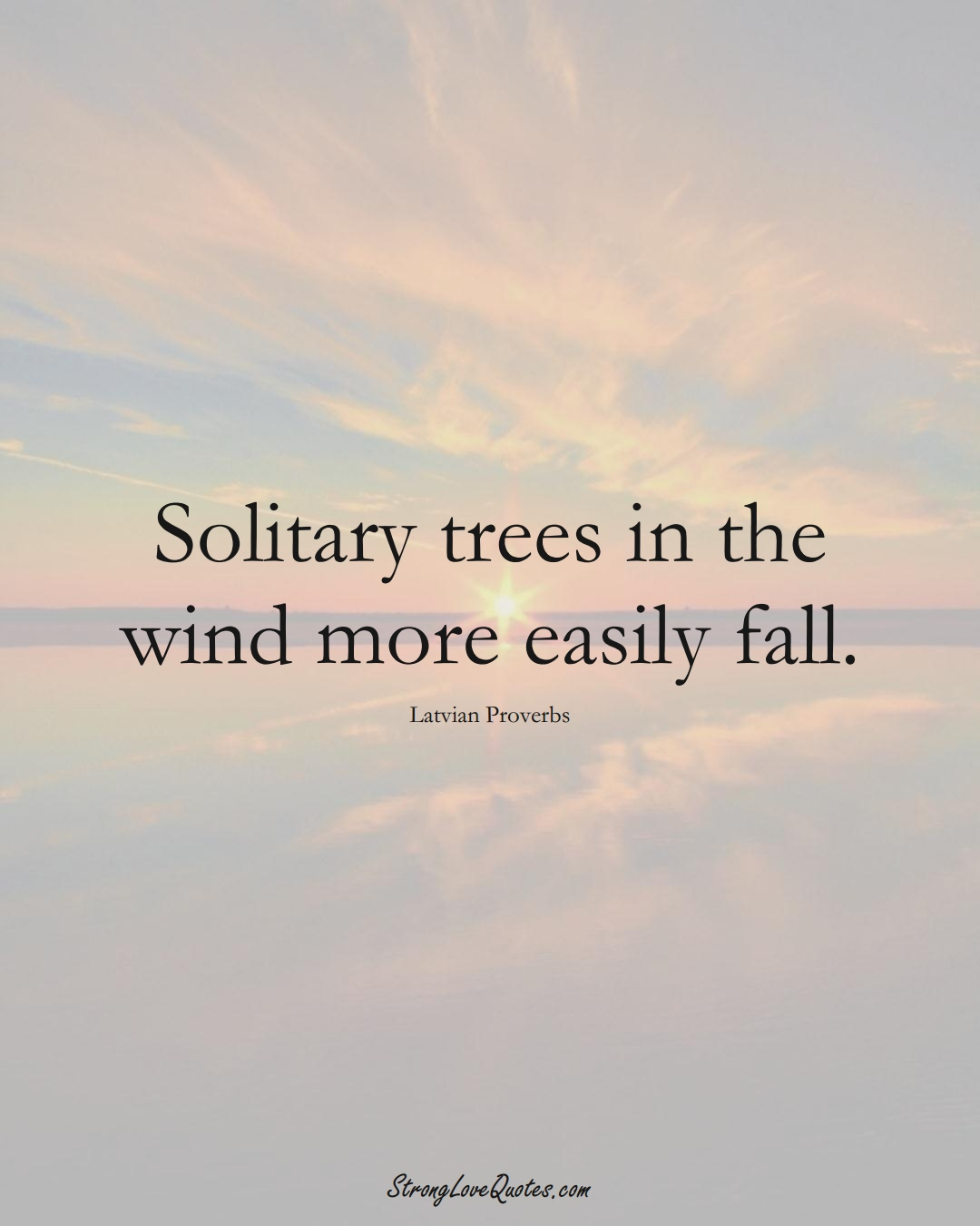 Solitary trees in the wind more easily fall. (Latvian Sayings);  #EuropeanSayings