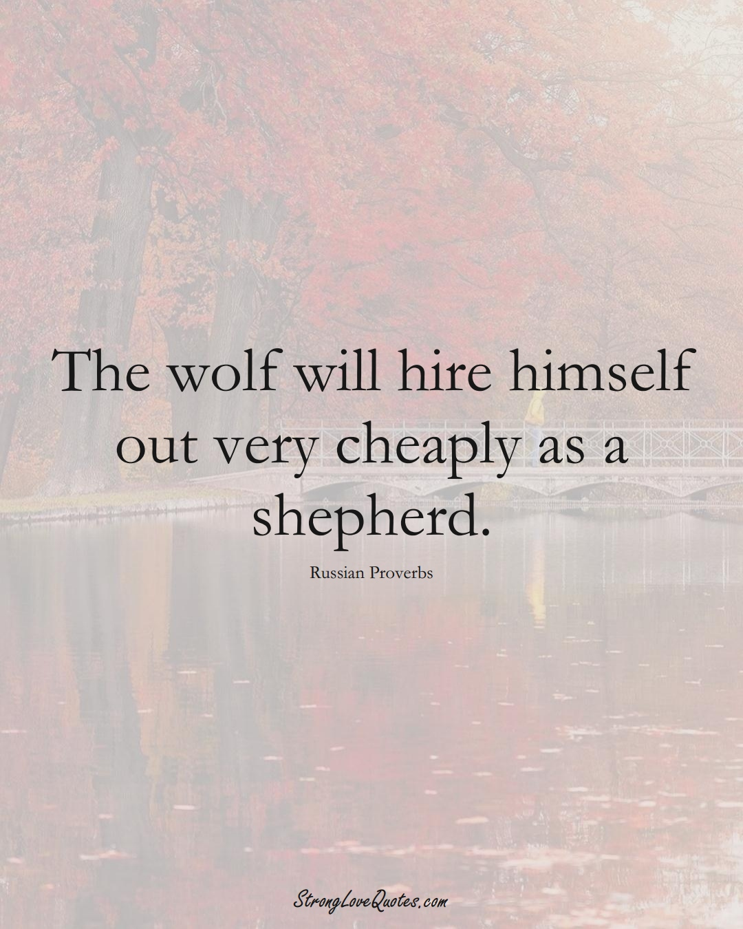 The wolf will hire himself out very cheaply as a shepherd. (Russian Sayings);  #AsianSayings