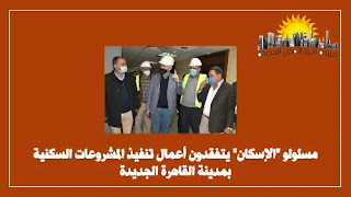 مسئولو _الإسكان_ يتفقدون أعمال تنفيذ المشروعات السكنية بمدينة القاهرة الجديدة