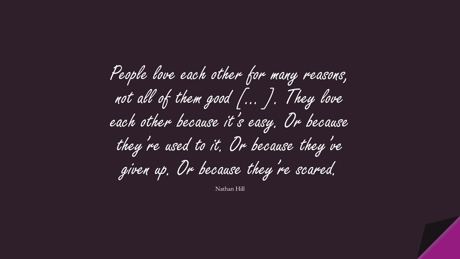 People love each other for many reasons, not all of them good [… ]. They love each other because it's easy. Or because they're used to it. Or because they've given up. Or because they're scared. (Nathan Hill);  #SadLoveQuotes
