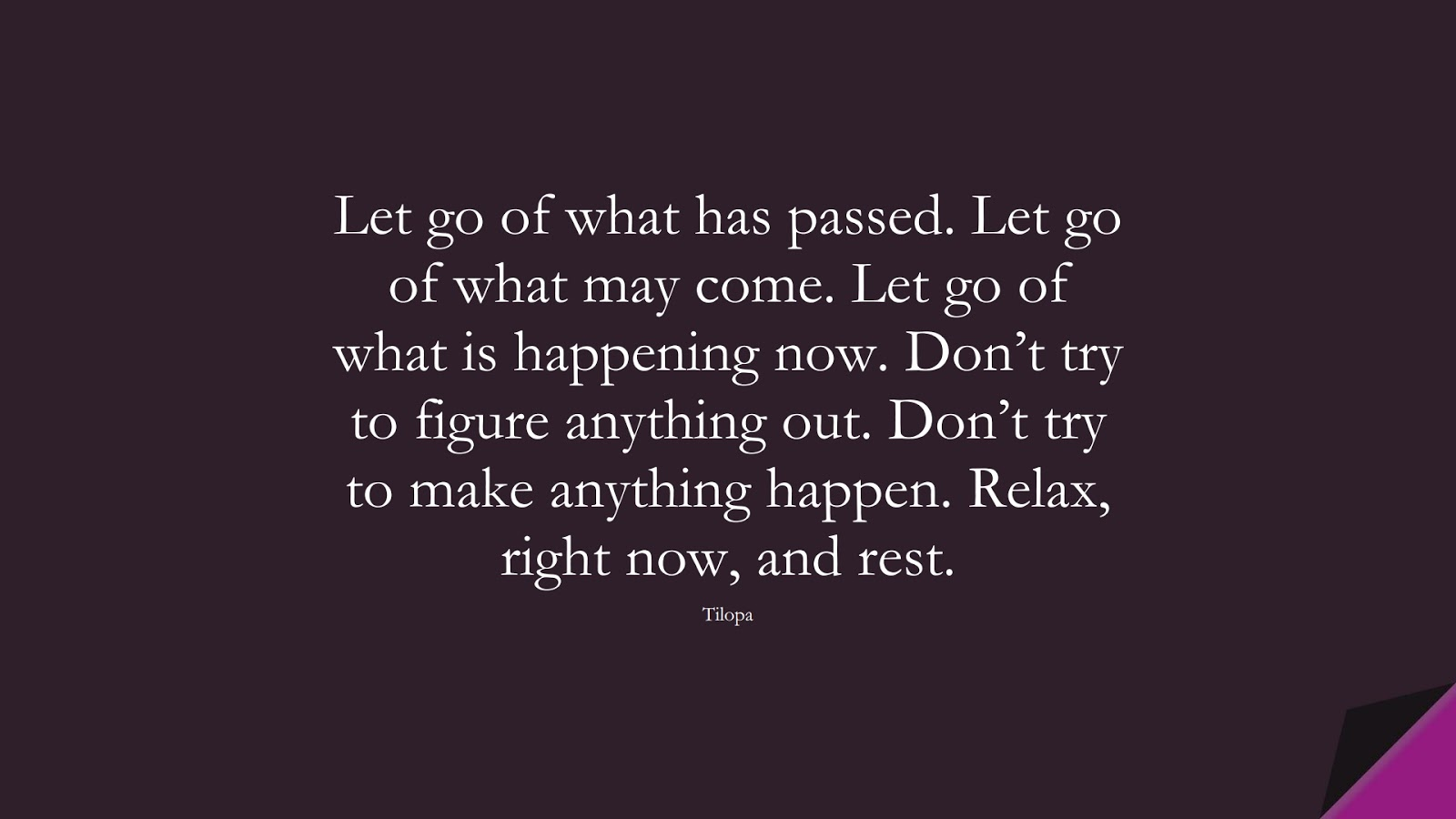 Let go of what has passed. Let go of what may come. Let go of what is happening now. Don't try to figure anything out. Don't try to make anything happen. Relax, right now, and rest. (Tilopa);  #StressQuotes