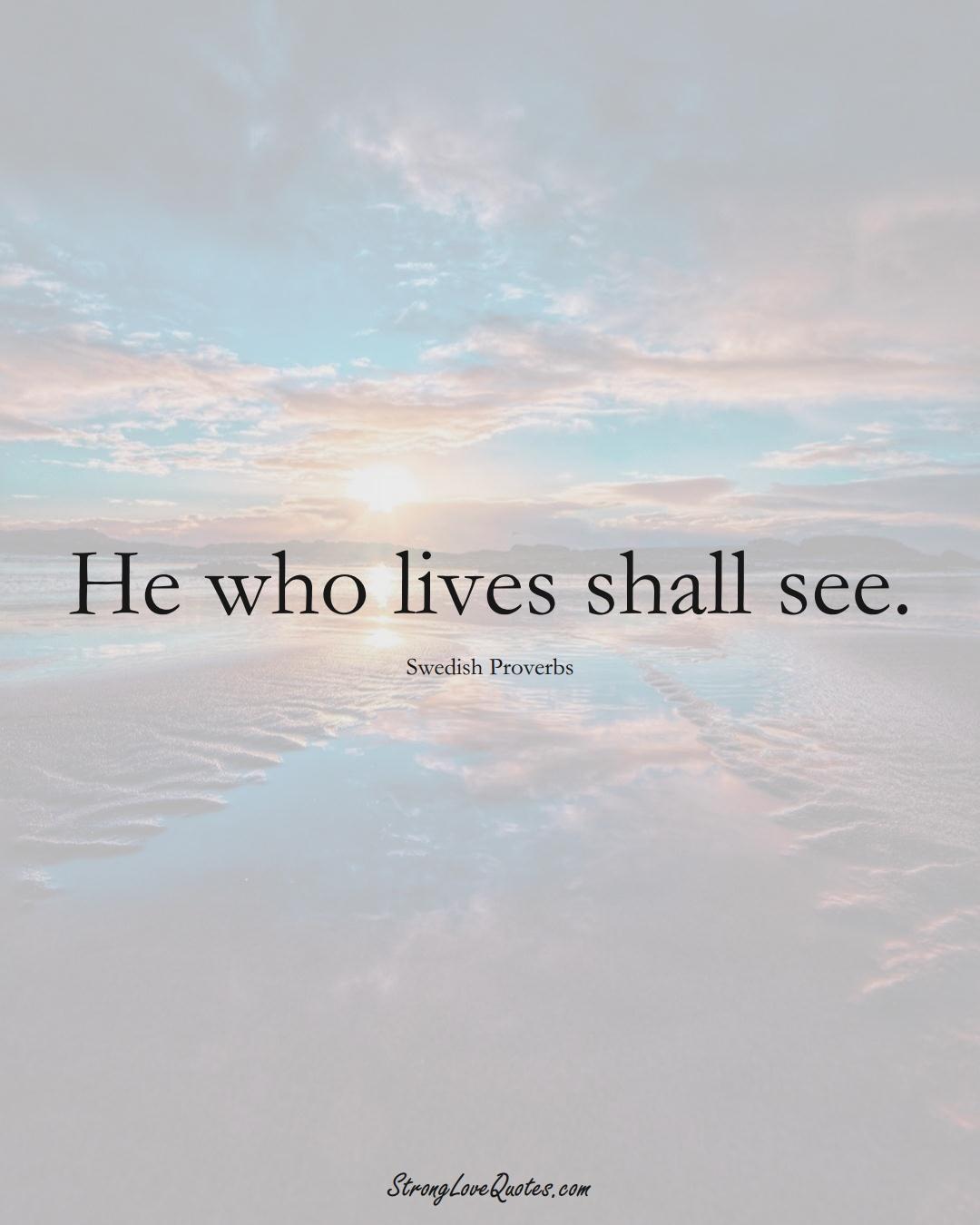 He who lives shall see. (Swedish Sayings);  #EuropeanSayings