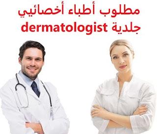 وظائف السعودية مطلوب أطباء أخصائيي جلدية dermatologist