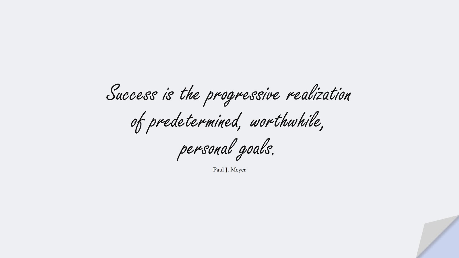 Success is the progressive realization of predetermined, worthwhile, personal goals. (Paul J. Meyer);  #SuccessQuotes