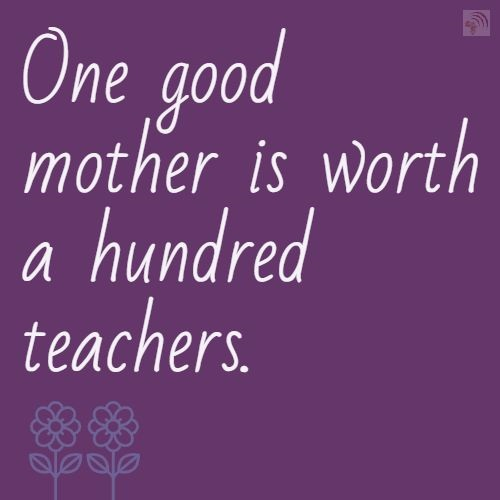 One good mother is worth a hundred teachers.