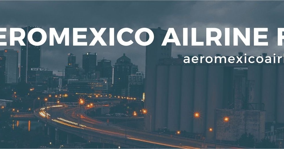 Five Things that You Need to Consider On the Official Site of Aeromexico Airlines