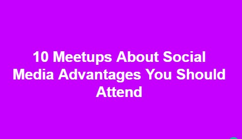 10 Meetups About Social Media Advantages You Should Attend