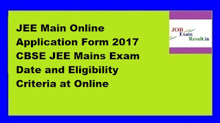 JEE Main Online Application Form 2017 CBSE JEE Mains Exam Date and Eligibility Criteria at Online