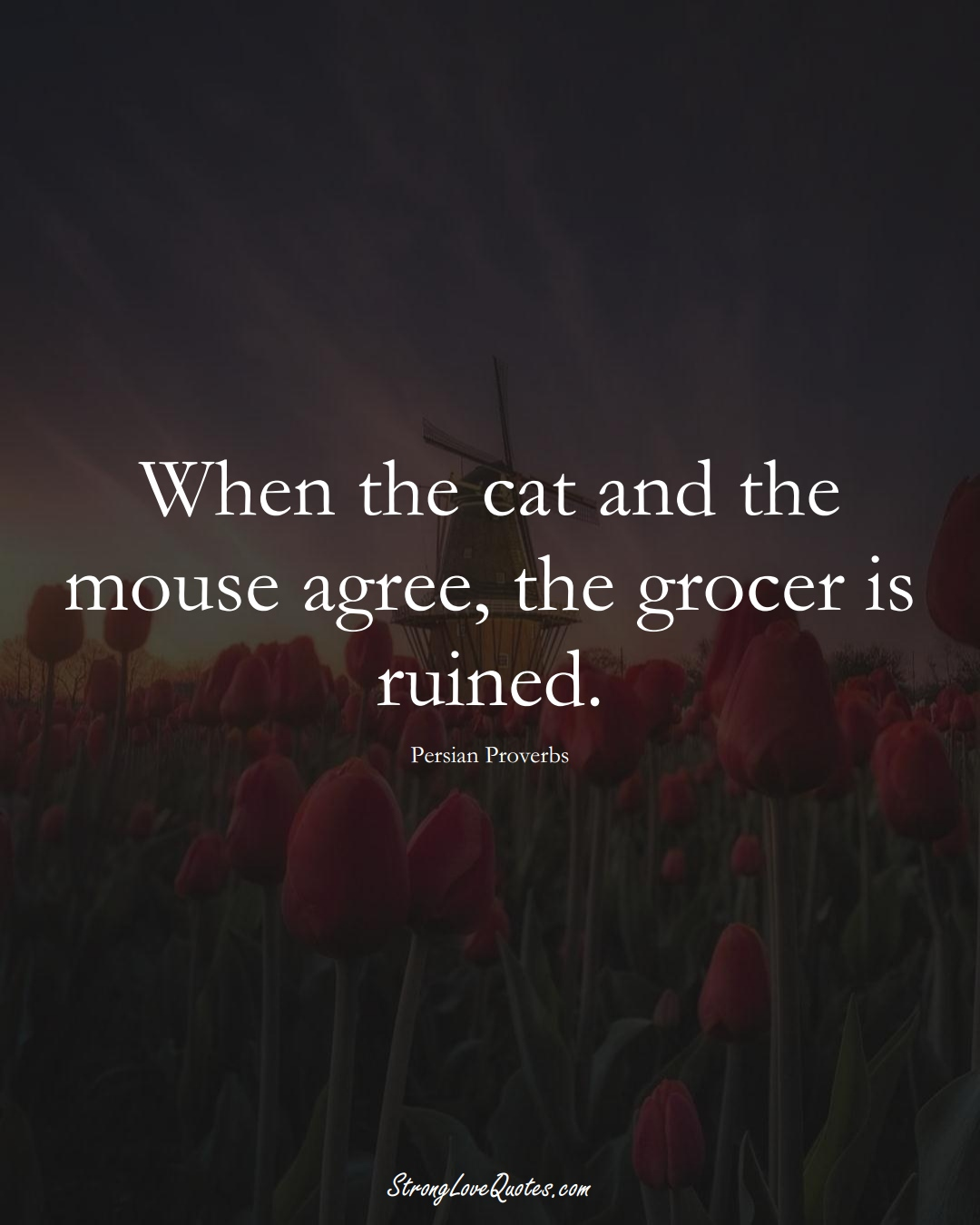 When the cat and the mouse agree, the grocer is ruined. (Persian Sayings);  #aVarietyofCulturesSayings