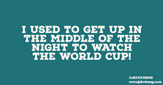 I used to get up in the middle of the night to watch the World Cup!