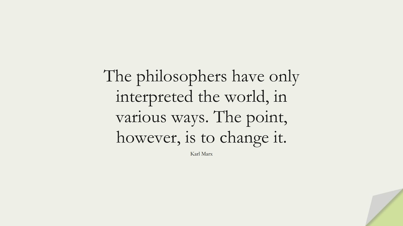 The philosophers have only interpreted the world, in various ways. The point, however, is to change it. (Karl Marx);  #ChangeQuotes