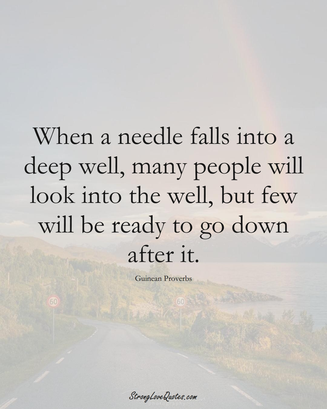 When a needle falls into a deep well, many people will look into the well, but few will be ready to go down after it. (Guinean Sayings);  #AfricanSayings