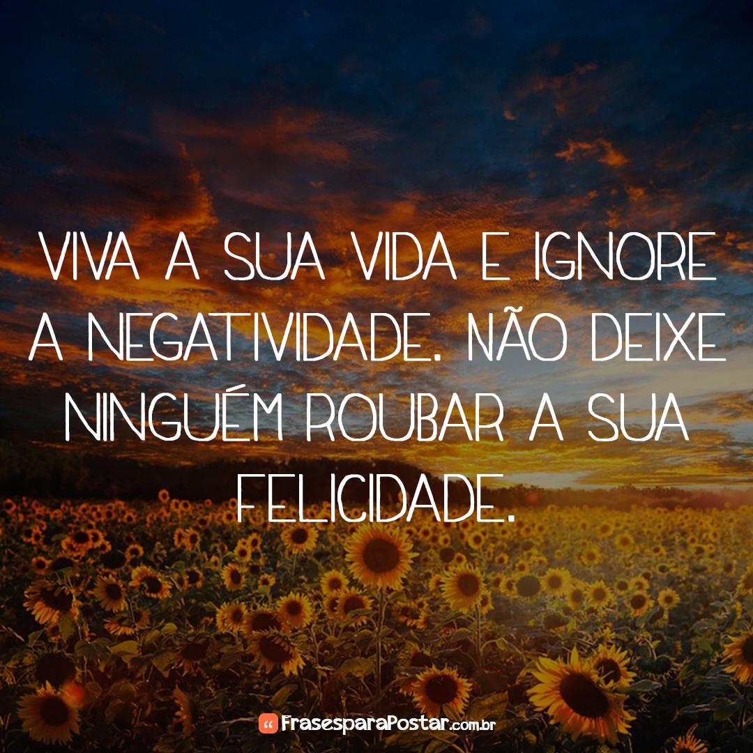 Viva a sua vida e ignore a negatividade. Não deixe ninguém roubar a sua felicidade.
