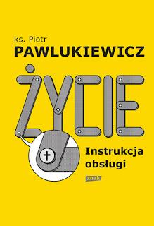 """""""Życie. Instrukcja obsługi"""" ks. Piotr Pawlukiewicz"""