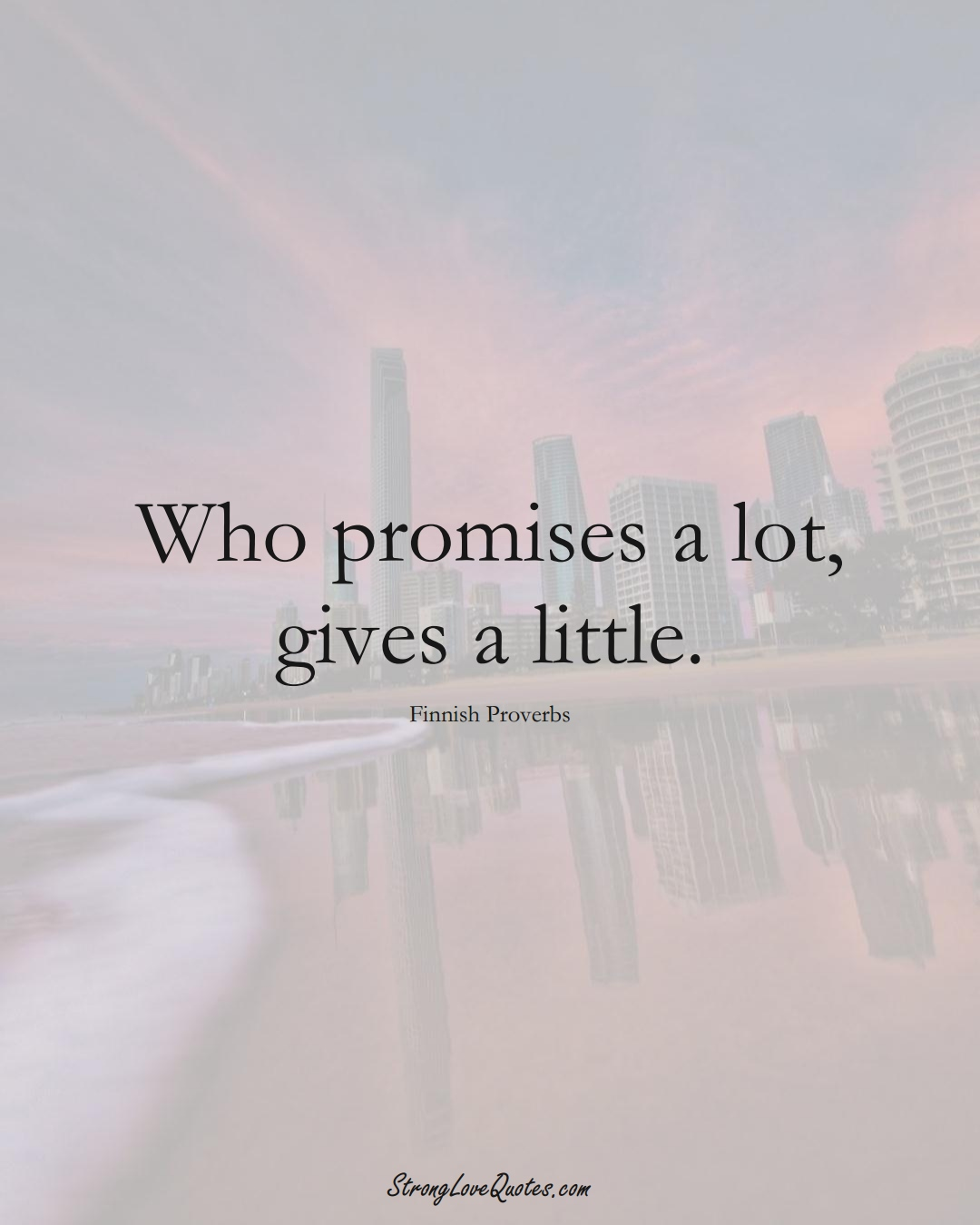 Who promises a lot, gives a little. (Finnish Sayings);  #EuropeanSayings