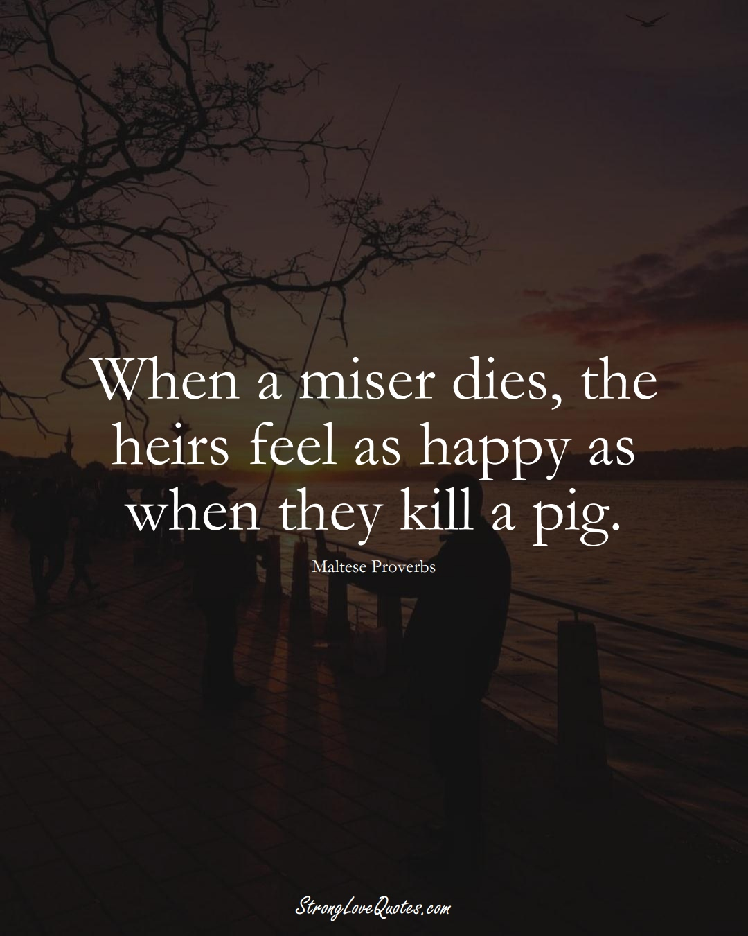 When a miser dies, the heirs feel as happy as when they kill a pig. (Maltese Sayings);  #EuropeanSayings