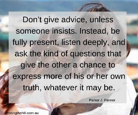 Don't give advice, unless someone insists. Instead, be fully present