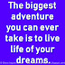 The biggest adventure you can ever take is to live the life of your dreams.