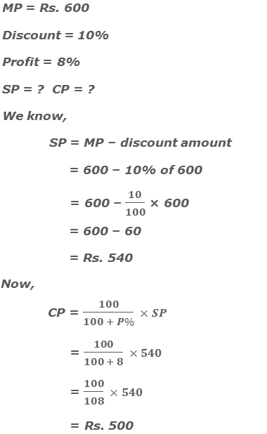 MP = Rs. 600 Discount = 10% Profit = 8% SP = ?  CP = ? We know, SP = MP – discount amount      = 600 – 10% of 600      = 600 – 10/100 × 600      = 600 – 60      = Rs. 540 Now, CP = 100/(100 + P%)  ×SP                  = 100/(100 + 8)  ×540                  = 100/108  ×540                  = Rs. 500