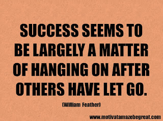 Success Inspirational Quotes: 26. Success seems to be largely a matter of hanging on after others have let go. - William Feather