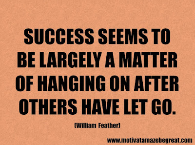 "Success Quotes And Sayings About Life:  ""Success seems to be largely a matter of hanging on after others have let go."" - William Feather"