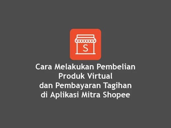Cara Melakukan Pembelian Produk Virtual dan Pembayaran Tagihan di Aplikasi Mitra Shopee