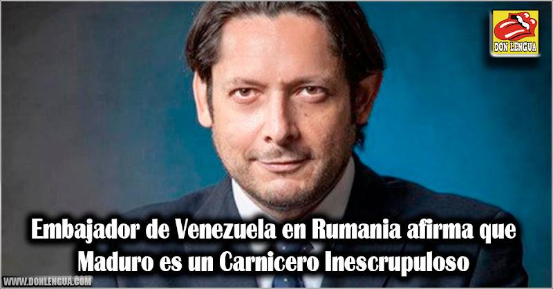 Embajador de Venezuela en Rumania afirma que Maduro es un Carnicero Inescrupuloso