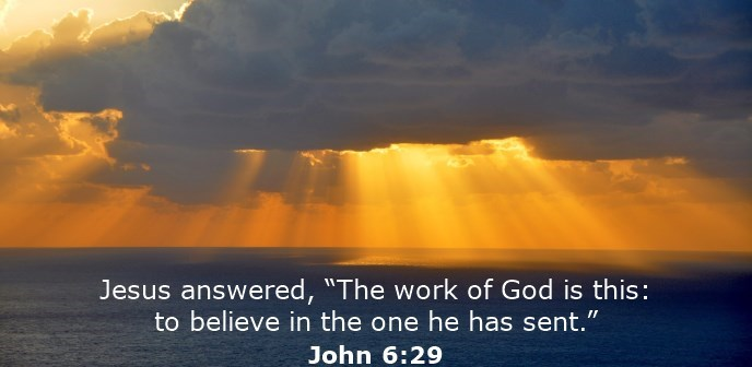 "Jesus answered, ""The work of God is this: to believe in the one he has sent."""