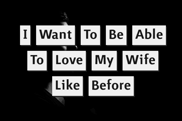 I want to be able to love my wife like before