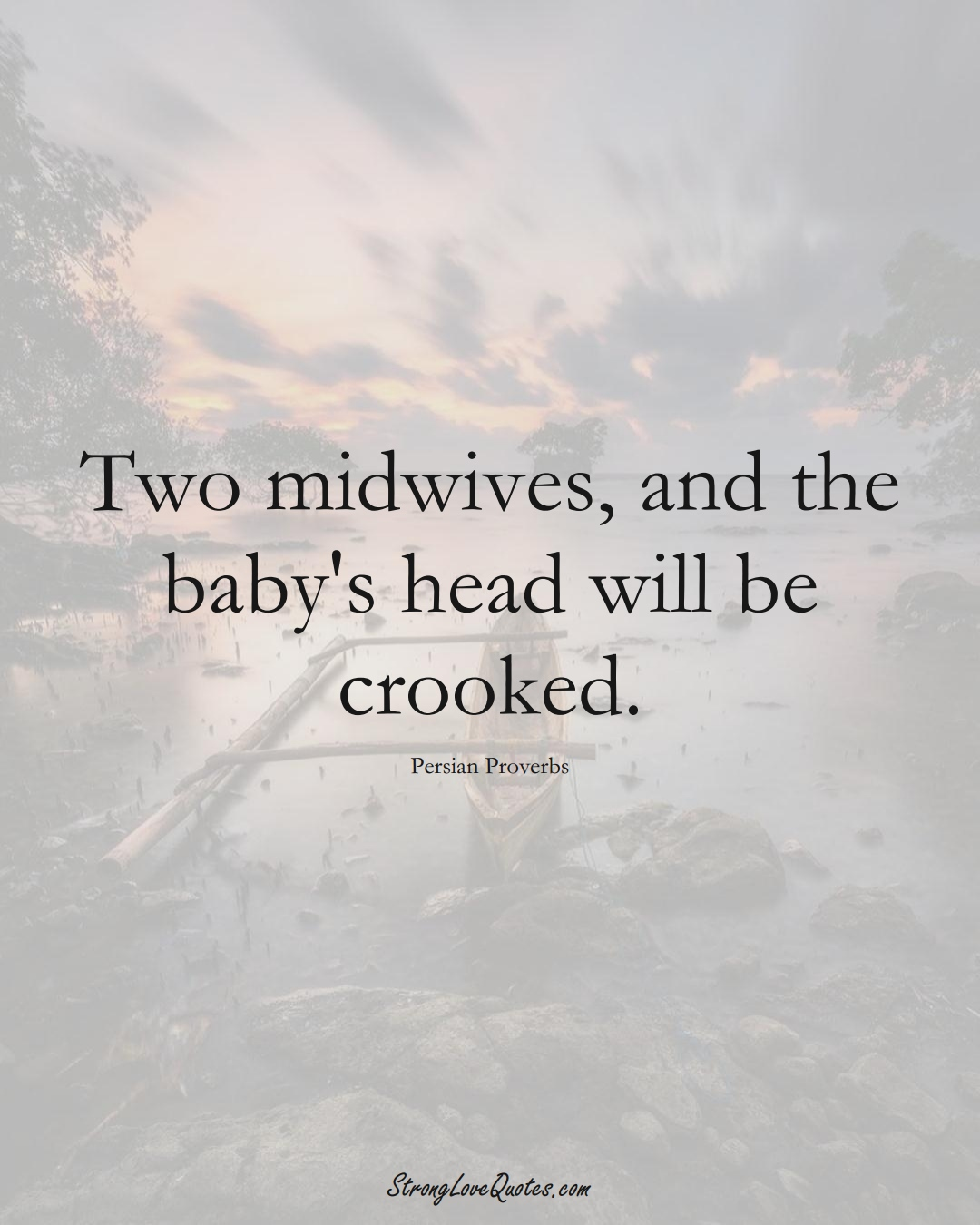 Two midwives, and the baby's head will be crooked. (Persian Sayings);  #aVarietyofCulturesSayings