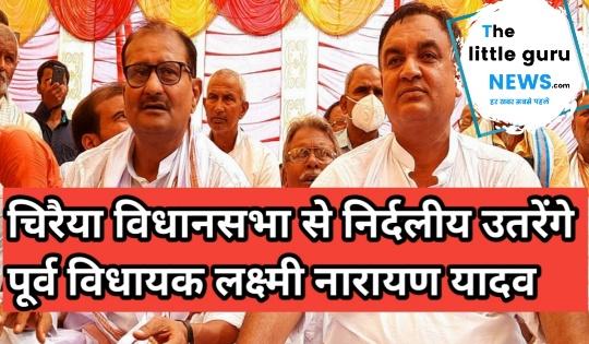 चिरैया विधानसभा से निर्दलीय उतरेंगे पूर्व विधायक लक्ष्मी नारायण यादव, 16 अक्टूबर को भरेंगे अपना नामांकन
