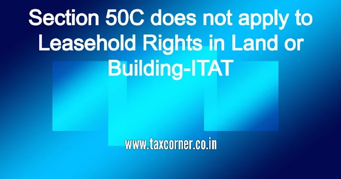 Section 50C does not apply to Leasehold Rights in Land or Building- ITAT