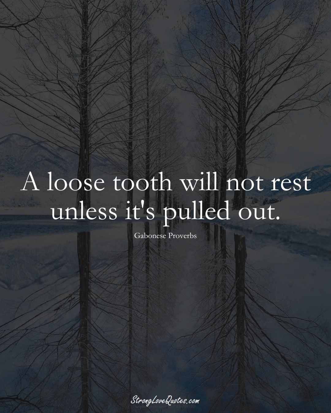 A loose tooth will not rest unless it's pulled out. (Gabonese Sayings);  #AfricanSayings