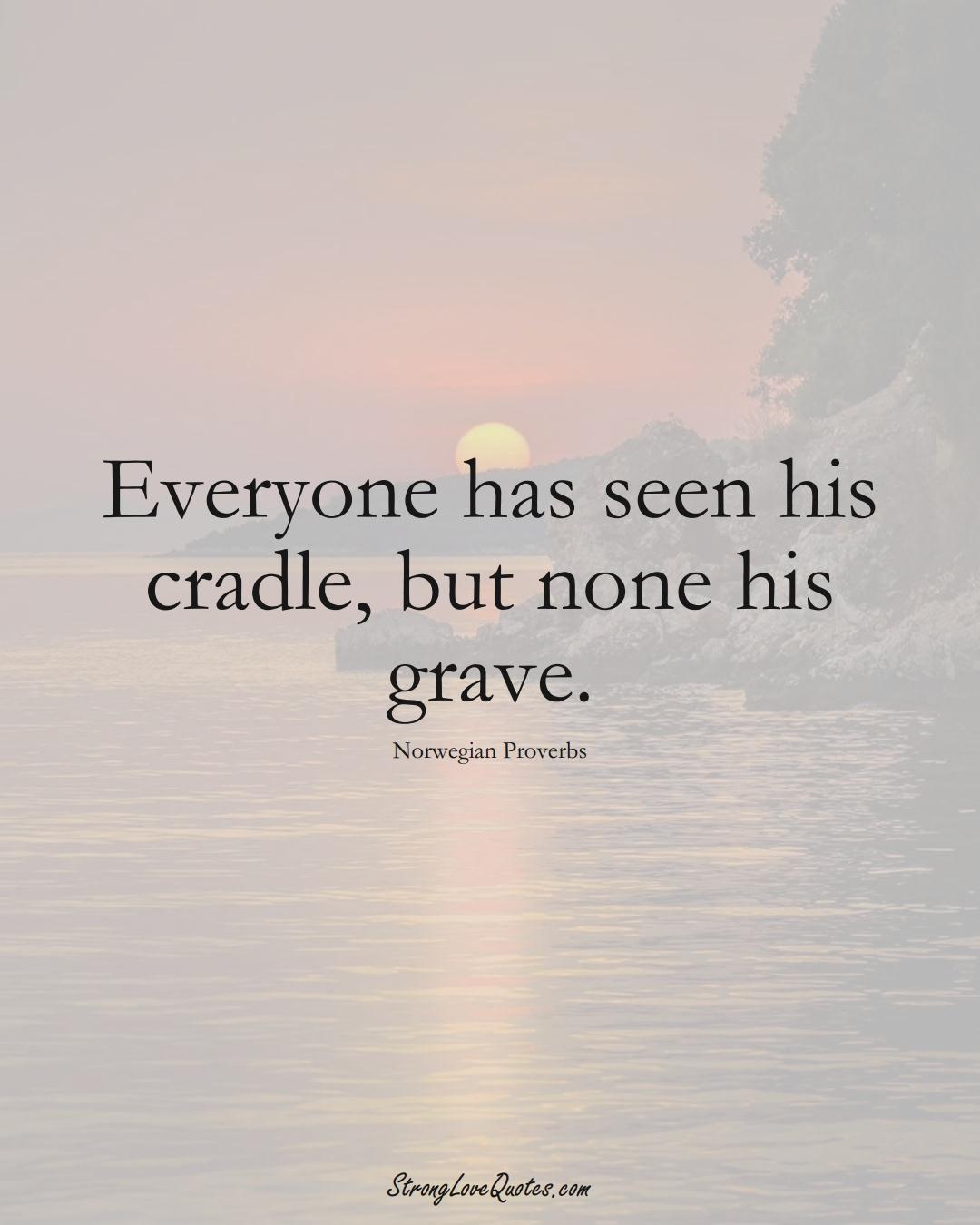 Everyone has seen his cradle, but none his grave. (Norwegian Sayings);  #EuropeanSayings