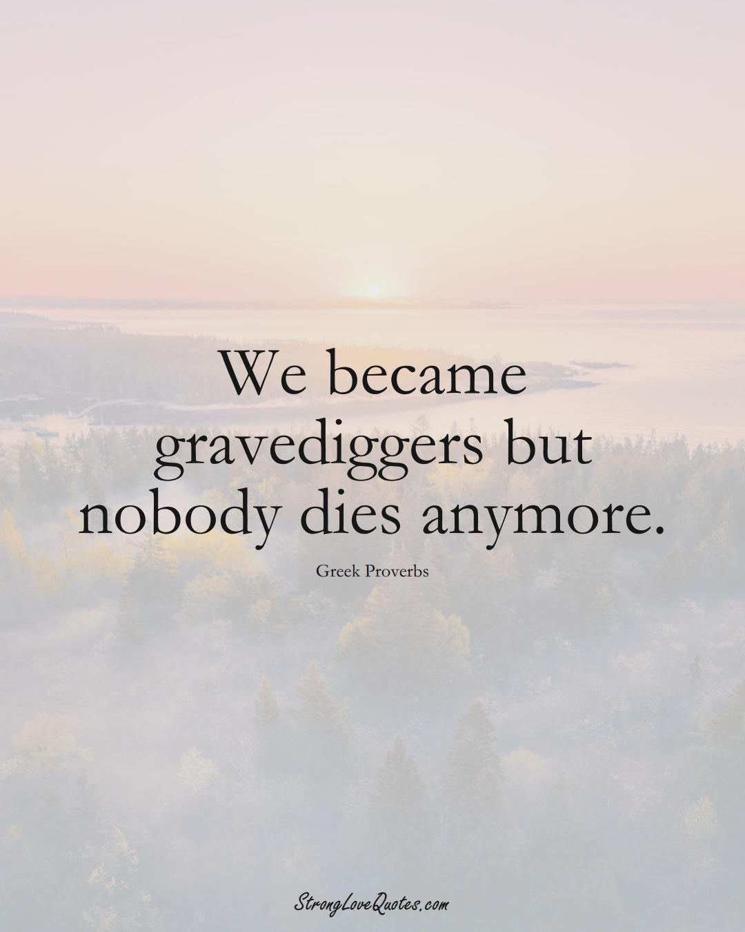 We became gravediggers but nobody dies anymore. (Greek Sayings);  #EuropeanSayings