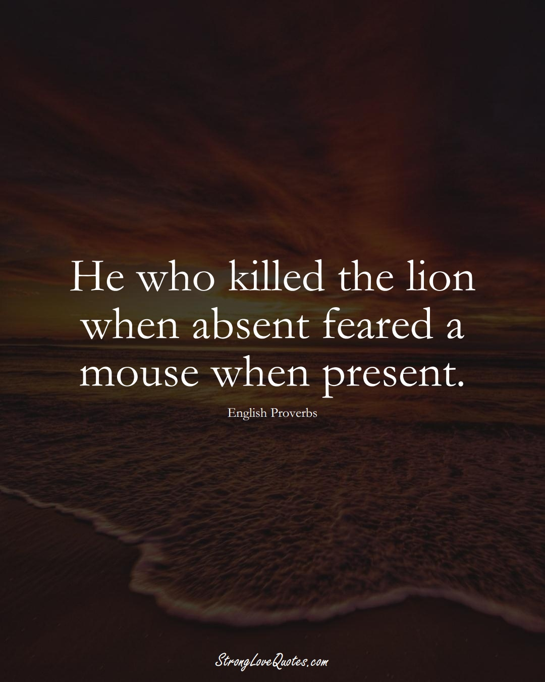 He who killed the lion when absent feared a mouse when present. (English Sayings);  #EuropeanSayings
