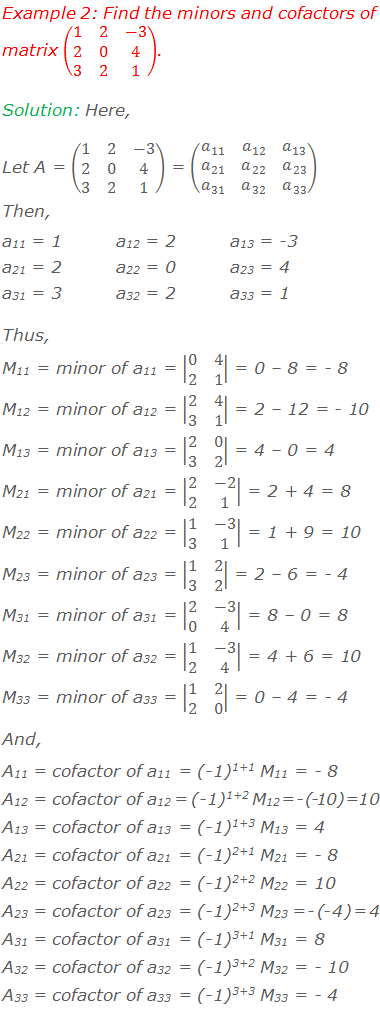 Example 2: Find the minors and cofactors of matrix (■(1&2&-3@2&0&4@3&2&1)). Solution: Here, Let A = (■(1&2&-3@2&0&4@3&2&1)) = (■(a_11&a_12&a_13@a_21&a_22&a_23@a_31&a_32&a_33 )) Then, a11 = 1		a12 = 2		a13 = -3 a21 = 2		a22 = 0		a23 = 4 a31 = 3		a32 = 2		a33 = 1 Thus, M11 = minor of a11 = |■(0&4@2&1)| = 0 – 8 = - 8 M12 = minor of a12 = |■(2&4@3&1)| = 2 – 12 = - 10 M13 = minor of a13 = |■(2&0@3&2)| = 4 – 0 = 4 M21 = minor of a21 = |■(2&-2@2&1)| = 2 + 4 = 8 M22 = minor of a22 = |■(1&-3@3&1)| = 1 + 9 = 10 M23 = minor of a23 = |■(1&2@3&2)| = 2 – 6 = - 4 M31 = minor of a31 = |■(2&-3@0&4)| = 8 – 0 = 8 M32 = minor of a32 = |■(1&-3@2&4)| = 4 + 6 = 10 M33 = minor of a33 = |■(1&2@2&0)| = 0 – 4 = - 4 And, A11 = cofactor of a11 = (-1)1+1 M11 = - 8 A12 = cofactor of a12 = (-1)1+2 M12 = - (- 10) = 10 A13 = cofactor of a13 = (-1)1+3 M13 = 4 A21 = cofactor of a21 = (-1)2+1 M21 = - 8 A22 = cofactor of a22 = (-1)2+2 M22 = 10 A23 = cofactor of a23 = (-1)2+3 M23 = - (- 4) = 4 A31 = cofactor of a31 = (-1)3+1 M31 = 8 A32 = cofactor of a32 = (-1)3+2 M32 = - 10 A33 = cofactor of a33 = (-1)3+3 M33 = - 4