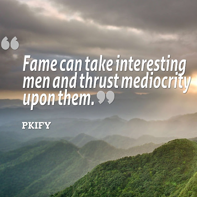 Fame Can Take Interesting Men and Thrust Mediocrity Upon Them Famous Quotes