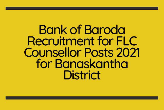 Bank of Baroda Recruitment for FLC Counsellor Posts 2021 for Banaskantha District