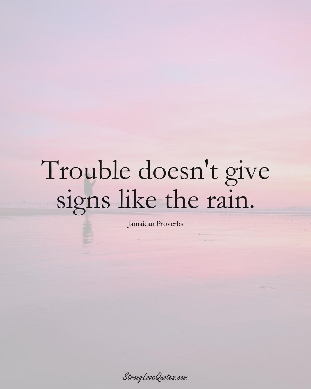 Trouble doesn't give signs like the rain. (Jamaican Sayings);  #CaribbeanSayings