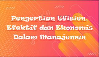 Pengertian Efisien, Efektif dan Ekonomis Dalam Manajemen