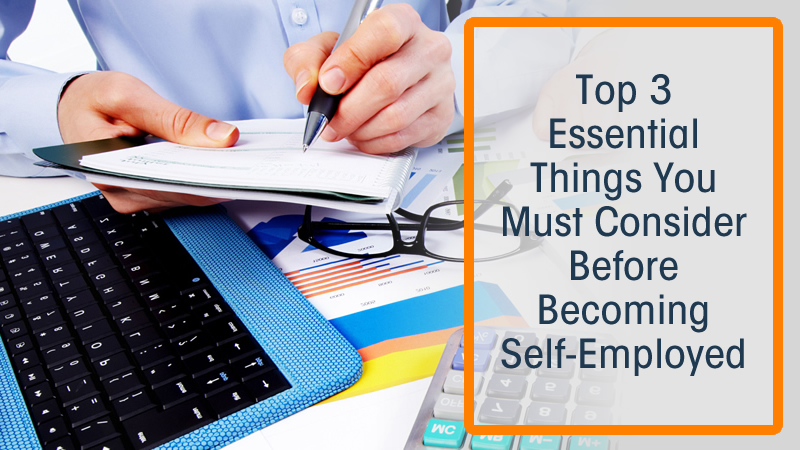 Top 3 Essential Things You Must Consider Before Becoming Self-Employed