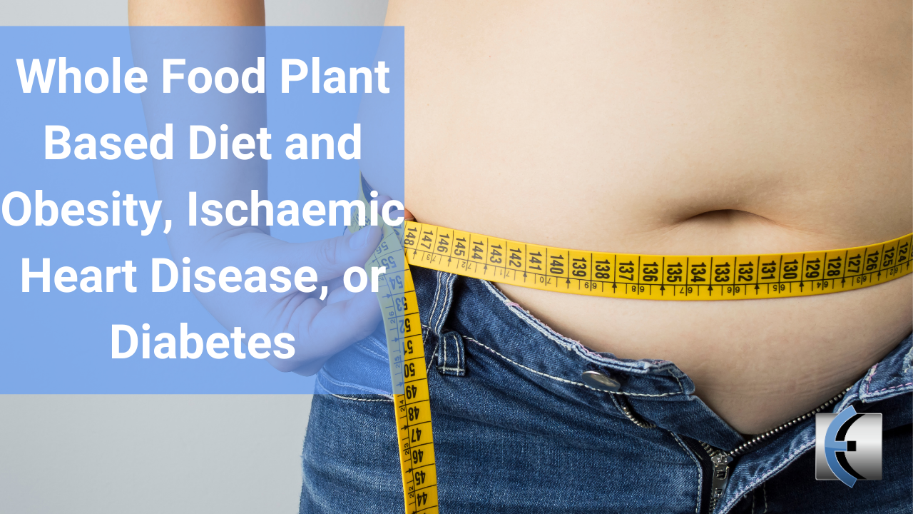 Whole Food Plant Based Diet and Obesity, Ischaemic Heart Disease, or Diabetes - modernmanualtherapy.com